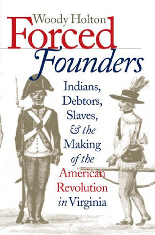 Forced Founders: Indians, Debtors, Slaves, and the Making of the American Revolution in Virginia (Published for the Omohundro Institute of Early A