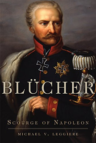 Blücher: Scourge of Napoleon (Campaigns and Commanders Series)