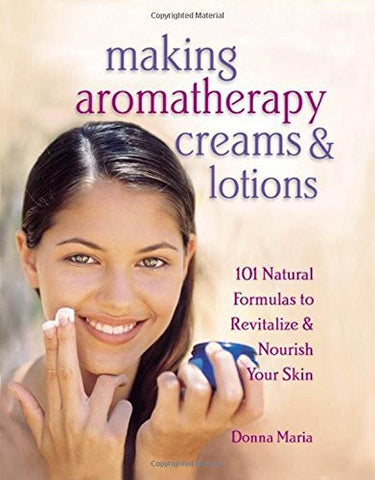 Making Aromatherapy Creams and Lotions: 101 Natural Formulas to Revitalize & Nourish Your Skin