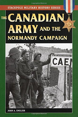 The Canadian Army & Normandy Campaign (Stackpole Military History Series)