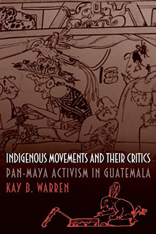 Indigenous Movements and Their Critics: Pan-Maya Activism in Guatemala