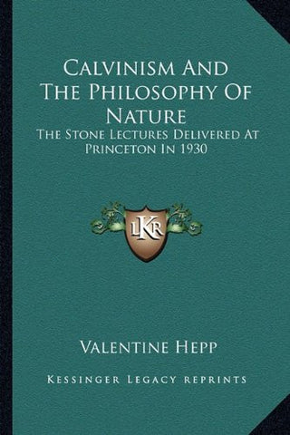 Calvinism And The Philosophy Of Nature: The Stone Lectures Delivered At Princeton In 1930