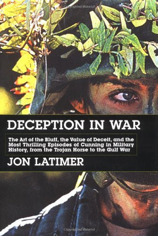 Deception in War: The Art of the Bluff, the Value of Deceit, and the Most Thrilling Episodes of Cunning in Military History, from the Trojan Horse