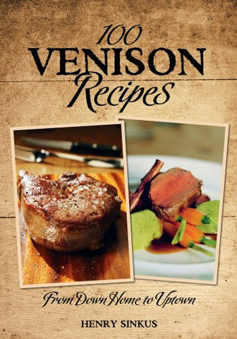 100 Venison Recipes: From Down Home to Uptown