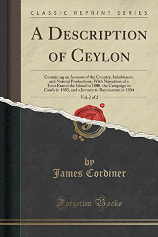 A Description of Ceylon, Vol. 2 of 2: Containing an Account of the Country, Inhabitants, and Natural Productions; With Narratives of a Tour Round
