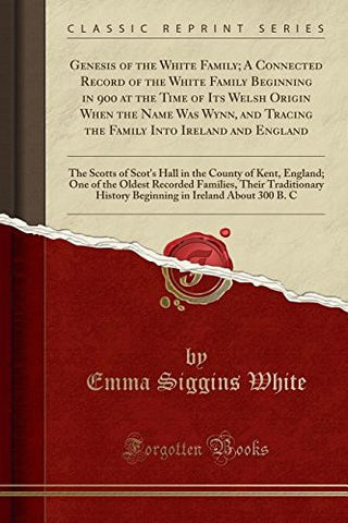 Genesis of the White Family; A Connected Record of the White Family Beginning in 900 at the Time of Its Welsh Origin When the Name Was Wynn, and .