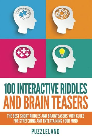 100 Interactive Riddles and Brain Teasers: The Best Short Riddles and Brainteasers With Clues for Stretching and Entertaining your Mind