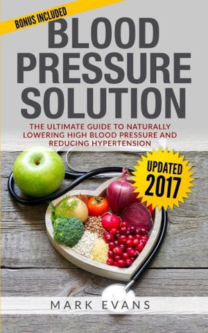 Blood Pressure: Blood Pressure Solution : The Ultimate Guide to Naturally Lowering High Blood Pressure and Reducing Hypertension (Blood Pressure S