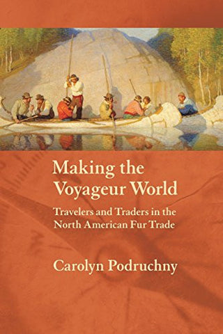 Making the Voyageur World: Travelers and Traders in the North American Fur Trade (France Overseas: Studies in Empire and Decolonization)