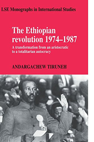 The Ethiopian Revolution 1974-1987: A Transformation from an Aristocratic to a Totalitarian Autocracy (LSE Monographs in International Studies)