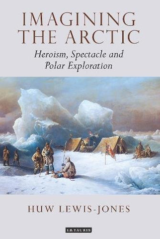 Imagining the Arctic: Heroism, Spectacle and Polar Exploration (Tauris Historical Geography Series)