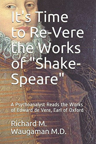 "It's Time to Re-Vere the Works of ""Shake-Speare"": A Psychoanalyst Reads the Works of Edward de Vere, Earl of Oxford"