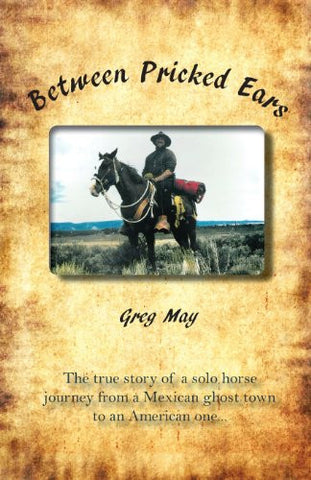 Between Pricked Ears: The true story of a solo horse  journey from a Mexican ghost town to an American one...