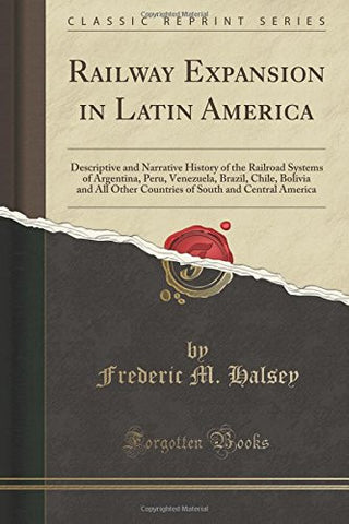 Railway Expansion in Latin America: Descriptive and Narrative History of the Railroad Systems of Argentina, Peru, Venezuela, Brazil, Chile, Bolivi