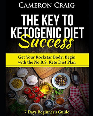 The Key to Ketogenic Diet Success. Get Your Rockstar Body: Begin with the No B.S. Keto Diet Plan: 7 Days Beginner's Guide