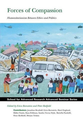 Forces of Compassion: Humanitarianism between Ethics and Politics (School for Advanced Research Advanced Seminar Series)
