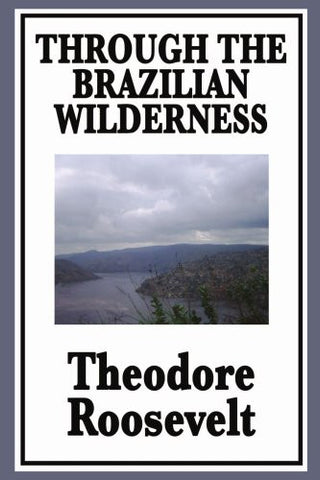 Through the Brazilian Wilderness Or My Voyage Along the River of Doubt