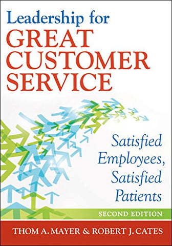 Leadership for Great Customer Service: Satisfied Employees, Satisfied Patients, Second Edition (Ache Management)