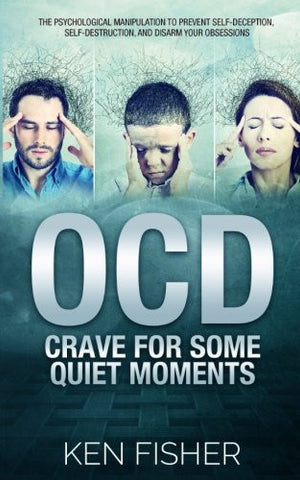 OCD – Crave For Some Quiet Moments: The Psychological Manipulation to Prevent Self-Deception, Self-Destruction, and Disarm Your Obsessions