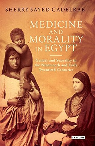 Medicine and Morality in Egypt: Gender and Sexuality in the Nineteenth and Early Twentieth Centuries (Library of Middle East History)