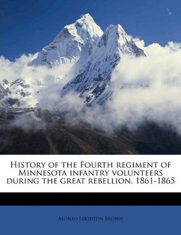 History of the Fourth Regiment of Minnesota Infantry Volunteers During the Great Rebellion, 1861-1865 (Classic Reprint)