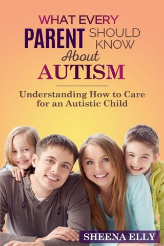 What every Parent Should Know about Autism: Understanding How to Care for an Austistic Child