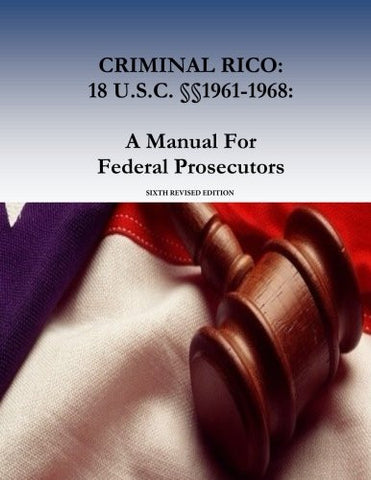 CRIMINAL RICO: 18 U.S.C. §§1961-1968: A Manual For Federal Prosecutors: Sixth Revised Edition