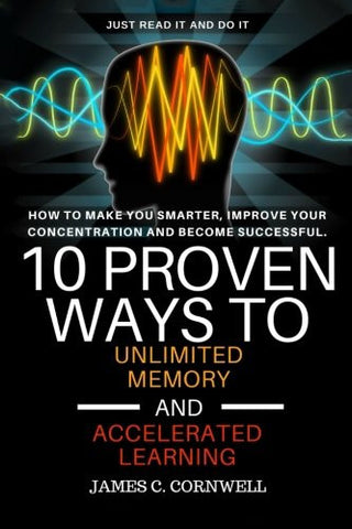 10 Proven Ways to Unlimited Memory and Accelerated Learning.: How to Make You Smarter, Improve Your Concentration and Become Successful.