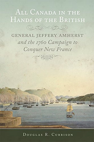All Canada in the Hands of the British: General Jeffery Amherst and the 1760 Campaign to Conquer New France (Campaigns and Commanders Series)