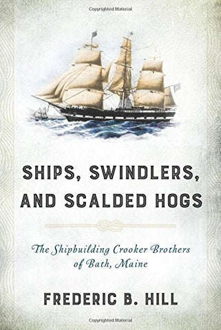 Ships, Swindlers, and Scalded Hogs: The Rise and Fall of the Crooker Shipyard in Bath, Maine