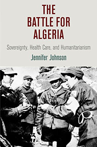 The Battle for Algeria: Sovereignty, Health Care, and Humanitarianism (Pennsylvania Studies in Human Rights)