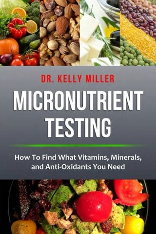 Micronutrient Testing: Micronutrient Testing: How To Find What Vitamins, Minerals, and Antioxidants You Need (Health Restoration Series) (Volume 2