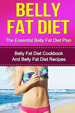 The Essential Belly Fat Diet Plan: Lose Weight Naturally, Burn Fat Fast, Transform Your Body And Feel Great With Belly Fat Diet
