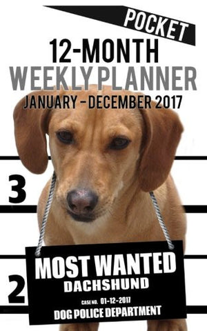 2017 Pocket Weekly Planner - Most Wanted Dachshund: Daily Diary Monthly Yearly Calendar (5inch x 8inch Dog Planners) (Volume 3)