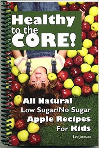 Healthy to the Core! All Natural Low Sugar/No Sugar Apple Recipes for Kids