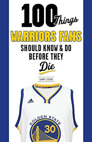 100 Things Warriors Fans Should Know & Do Before They Die (100 Things...Fans Should Know)