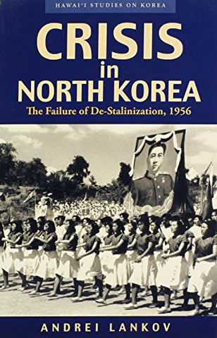Crisis in North Korea: The Failure of De-Stalinization, 1956 (Hawai'i Studies on Korea)