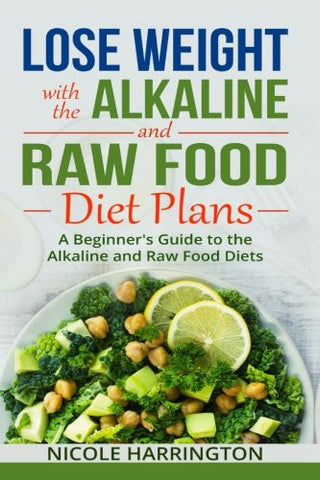 Lose Weight with the Alkaline and Ketogenic Diet Plans: A Beginner's Guide to the Alkaline and Ketogenic Diets