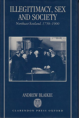 Illegitimacy, Sex, and Society: Northeast Scotland, 1750-1900