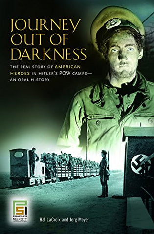 Journey Out of Darkness: The Real Story of American Heroes in Hitler's POW Camps--An Oral History (Praeger Security International)