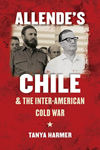 Allende's Chile and the Inter-American Cold War (The New Cold War History)