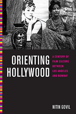 Orienting Hollywood: A Century of Film Culture between Los Angeles and Bombay (Critical Cultural Communication)