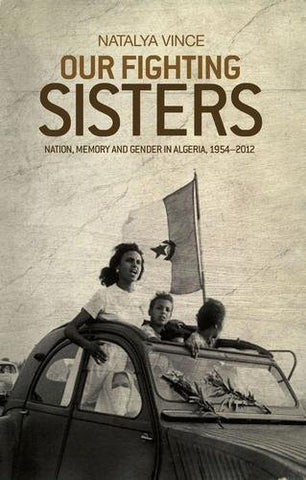 Our fighting sisters: Nation, memory and gender in Algeria, 19542012