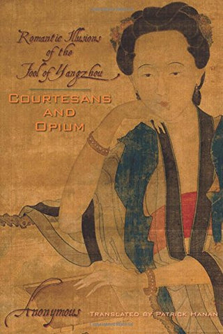 Courtesans and Opium: Romantic Illusions of the Fool of Yangzhou (Weatherhead Books on Asia)