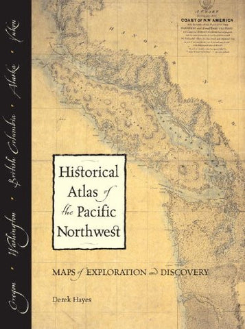 Historical Atlas of the Pacific Northwest: Maps of Exploration and Discovery: British Columbia, Washington, Oregon, Alaska, Yukon