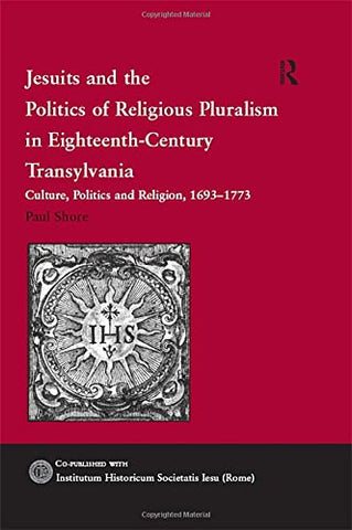 Jesuits and the Politics of Religious Pluralism in Eighteenth-Century Transylvania: Culture, Politics and Religion, 1693–1773