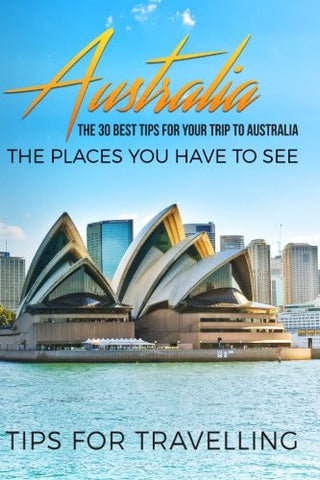 Australia: Australia Travel Guide: The 30 Best Tips For Your Trip To Australia - The Places You Have To See (Australia Travel, Melbourne, Canberra