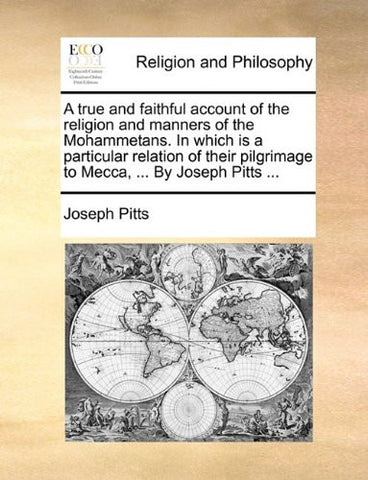 A true and faithful account of the religion and manners of the Mohammetans. In which is a particular relation of their pilgrimage to Mecca, ... By