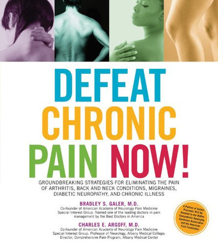 Defeat Chronic Pain Now!: Groundbreaking Strategies for Eliminating the Pain of Arthritis, Back and Neck Conditions, Migraines, Diabetic Neuropath