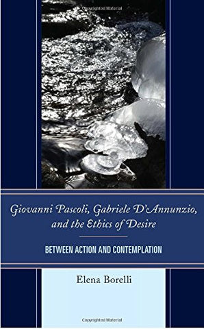 Giovanni Pascoli, Gabriele D'Annunzio, and the Ethics of Desire: Between Action and Contemplation (The Fairleigh Dickinson University Press Series